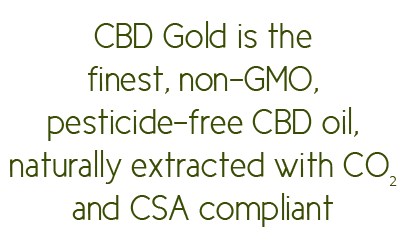 CBD Gold is the finest, non-GMO, pesticide-free CBD oil, naturally extracted with CO2 and CSA compliant